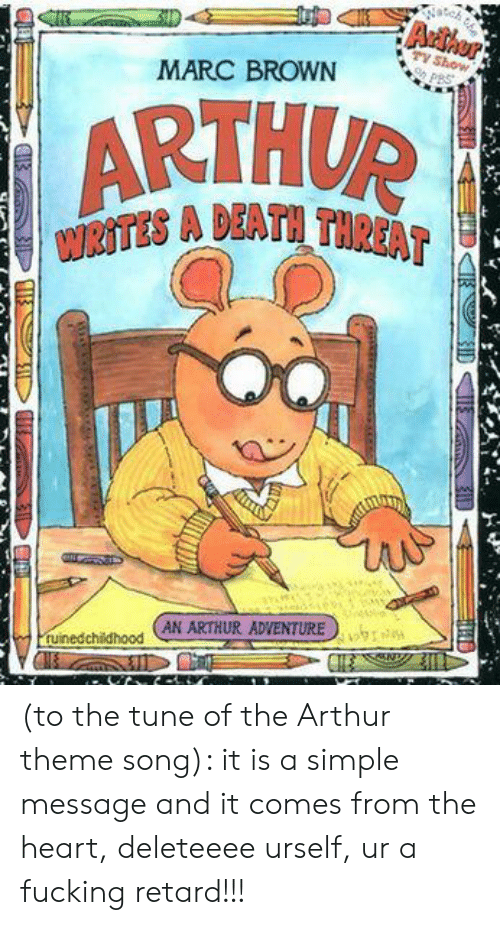 Marc Brown: MARC BROWN  ARTHUP  WRİTES A DEATH TR  AT  unedchihood ANARTHUR ADVENTURE  uinedchithood (to the tune of the Arthur theme song): it is a simple message and it comes from the heart, deleteeee urself, ur a fucking retard!!!