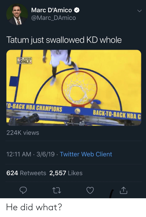 Marces: Marc D'Amico >  @Marc_DAmico  Tatum just swallowed KD whole  ONLY  O-BACK NBA CHAMPIONS  BACK-TO-BACK NBA C  224K views  12:11 AM.3/6/19 Twitter Web Client  624 Retweets 2,557 Likes He did what?