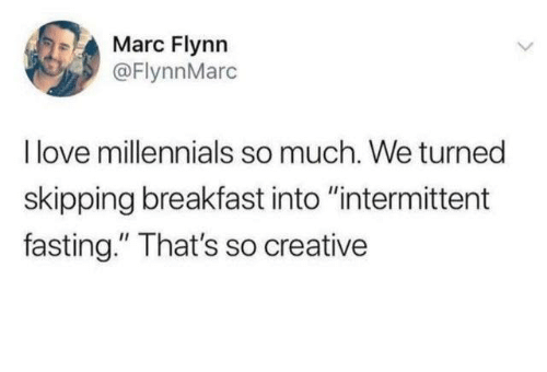 """fasting: Marc Flynn  @FlynnMarc  I love millennials so much. We turned  skipping breakfast into """"intermittent  fasting."""" That's so creative"""