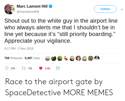 "Marces: Marc Lamont Hill  Follow  marclamonthill  Shout out to the white guy in the airport line  who always alerts me that I shouldn't be in  line yet because it's ""still priority boarding.""  Appreciate your vigilance.  4:17 PM-2 Nov 2018  758 Retweets 5,497 Likes  309 ti 7585.5K Race to the airport gate by SpaceDetective MORE MEMES"