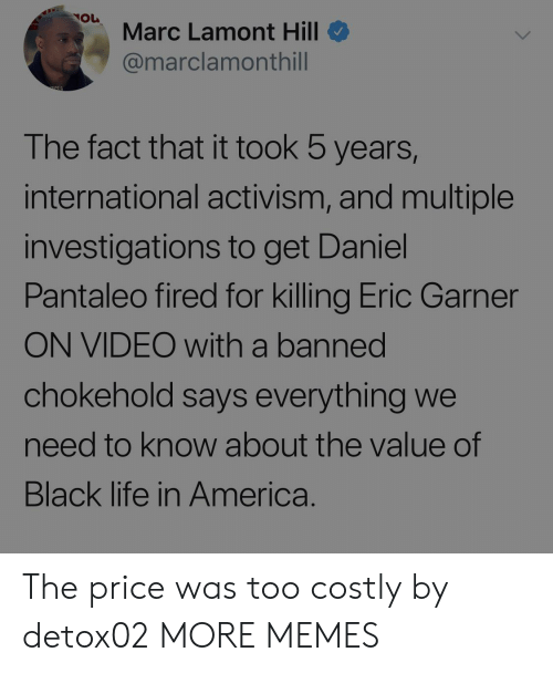 Activism: Marc Lamont Hill  @marclamonthill  The fact that it took 5 years,  international activism, and multiple  investigations to get Daniel  Pantaleo fired for killing Eric Garner  ON VIDEO with a banned  chokehold says everything we  need to know about the value of  Black life in America. The price was too costly by detox02 MORE MEMES