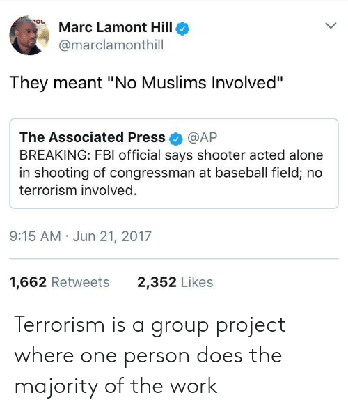"Marces: Marc Lamont Hillo  @marclamonthill  They meant ""No Muslims Involved""  The Associated Press @AP  BREAKING: FBI official says shooter acted alone  in shooting of congressman at baseball field, no  terrorism involved.  9:15 AM Jun 21, 2017  1,662 Retweets  2,352 Likes Terrorism is a group project where one person does the majority of the work"