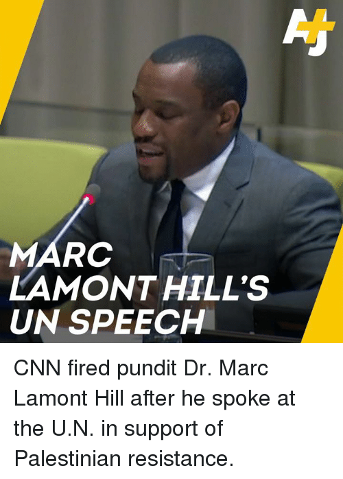 Marces: MARC  LAMONT HILL'S  UN SPEECH CNN fired pundit Dr. Marc Lamont Hill after he spoke at the U.N. in support of Palestinian resistance.