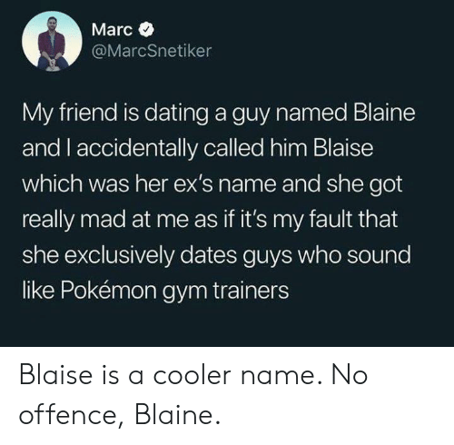 Marces: Marc  @MarcSnetiker  My friend is dating a guy named Blaine  and l accidentally called him Blaise  which was her ex's name and she got  really mad at me as if it's my fault that  she exclusively dates guys who sound  like Pokémon gym trainers Blaise is a cooler name. No offence, Blaine.