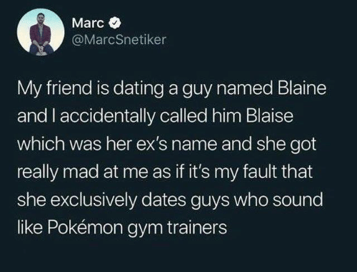 Marces: Marc  @MarcSnetiker  My friend is dating a guy named Blaine  and I accidentally called him Blaise  which was her ex'S name and she got  really mad at me as if it's my fault that  she exclusively dates guys who sound  like Pokémon gym trainers