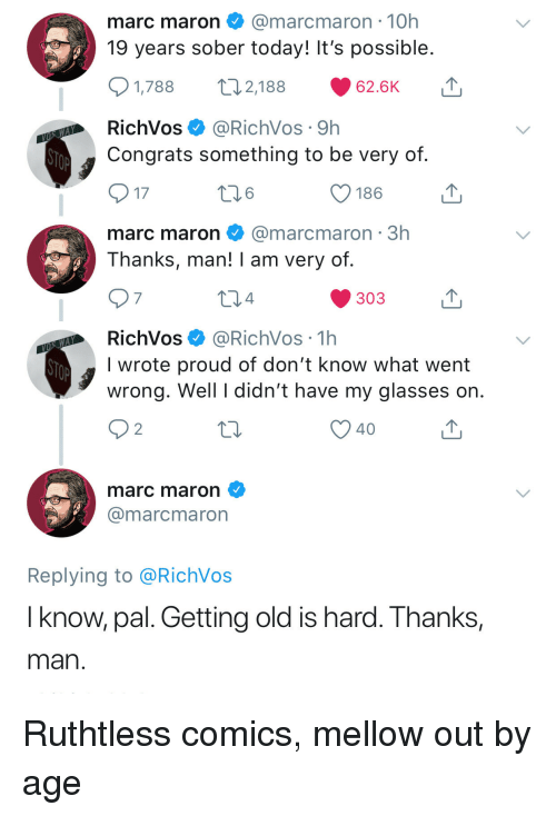 Glasses, Today, and Sober: marc maron@marcmaron 10h  19 years sober today! It's possible  2,188  1,788  62.6K  RichVos@RichVos 9h  Congrats something to be very of  17  186  marc maron@marcmaron 3h  Thanks, man! I am very of  7  4  303  RichVos@RichVos 1h  I wrote proud of don't know what went  wrong. Well I didn't have my glasses on  40  marc maron  @marcmaron  Replying to @RichVos  I know, pal. Getting old is hard. Thanks,  man Ruthtless comics, mellow out by age