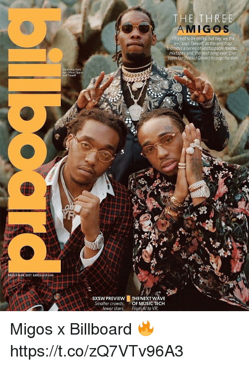 """Mixtapes: March 18-24, 2017 I billboard.com  clockwise, from  top: Offset, Quavo  and Takeoff  THE THREE  MIGOS  try not to be cocky, but hey, we the  s-,' says Takeoff, as the wild trap  trio rides a series of unstoppable memes  mixtapes and the best song ever"""" (per  superfan Donald Glover) to pop stardom  sxsw PREVIEw LTHE NEXT WAVE  Smaller crowds, OF MUSIC TECH  fewer stars  From Al to VR, Migos x Billboard 🔥 https://t.co/zQ7VTv96A3"""