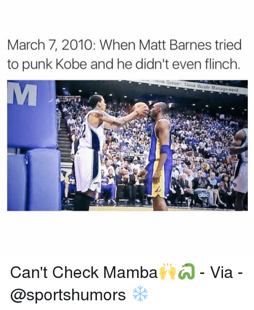 Memes, Matt Barnes, and Waste Management: March 7, 2010: When Matt Barnes tried  to punk Kobe and he didn't even flinch  ....ns nink Green Think Waste Management Can't Check Mamba🙌🐍 - Via - @sportshumors ❄️