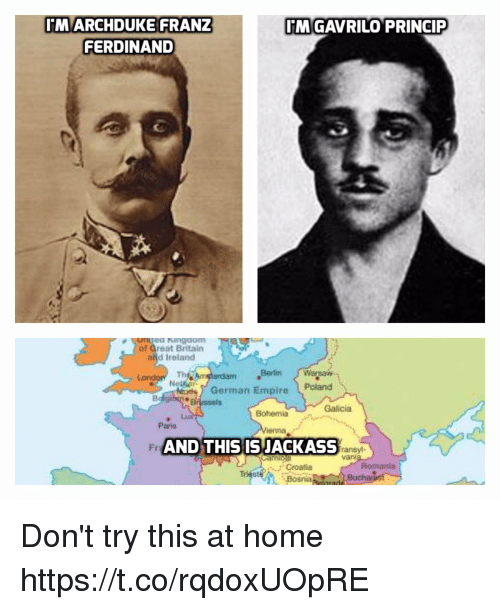 Dont Try This: MARCHDUKE FRANZ  FERDINAND  MGAVRILO PRINCIP  ea ngdom  af Great Britain  and Ireland  Th  Berlin Warsaw  erdam  German Empire Poland  Brussels  Galicia  Bohemia  Paris  Fr  AND THIS ISJACKASS  ransyl-  van  Romania  Croatia  Bosnia  Buch Don't try this at home https://t.co/rqdoxUOpRE