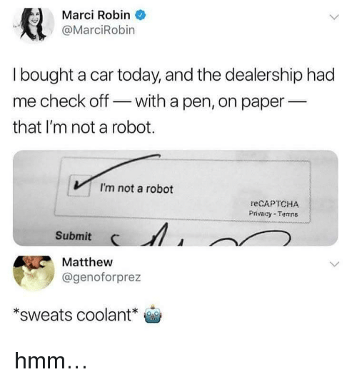 Today, Robin, and Car: Marci Robin  @MarciRobin  I bought a car today, and the dealership had  me check off with a pen, on paper_  that I'm not a robot  VI'm not a robot  reCAPTCHA  Privacy Tenne  Submit C  Matthew  @genoforprez  *sweats coolant o <p>hmm…</p>