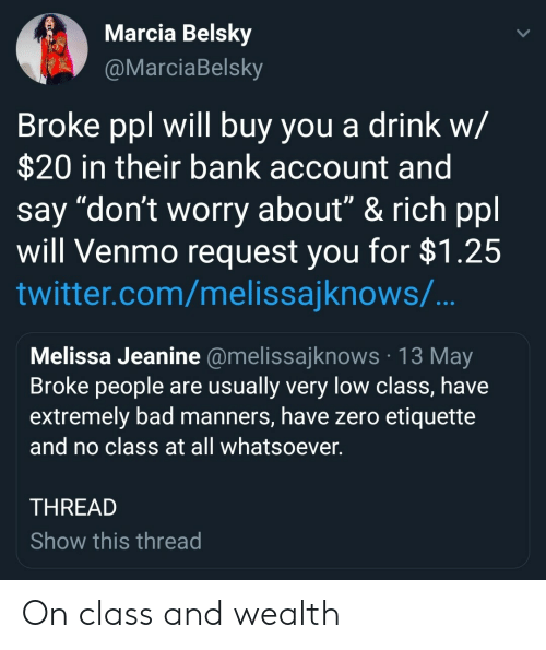 "Venmo: Marcia Belsky  arciaBelsky  Broke ppl will buy you a drink w/  $20 in their bank account and  say ""don't worry about"" & rich ppl  will Venmo request you for $1.25  twitter.com/melissajknows/  Melissa Jeanine @melissajknows 13 May  Broke people are usually very low class, have  extremely bad manners, have zero etiquette  and no class at all whatsoever  THREAD  Show this thread On class and wealth"