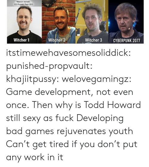 Bad, Sexy, and Tumblr: Marcin Iwinski,  CD Projekt Red CEO  Witcher 2  Witcher 1  Witcher 3  CYBERPUNK 2077 itstimewehavesomesoliddick: punished-propvault:   khajiitpussy:   welovegamingz: Game development, not even once.  Then why is Todd Howard still sexy as fuck   Developing bad games rejuvenates youth    Can't get tired if you don't put any work in it