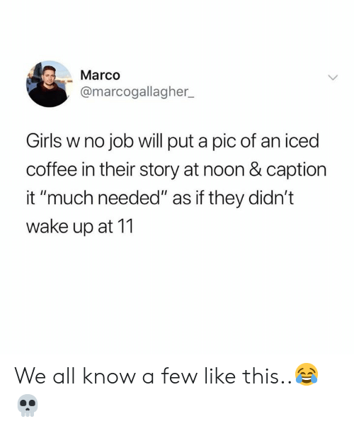 "Marco: Marco  @marcogallagher  Girls w no job will put a pic of an iced  coffee in their story at noon & caption  it ""much needed"" as if they didn't  wake up at 11 We all know a few like this..😂💀"