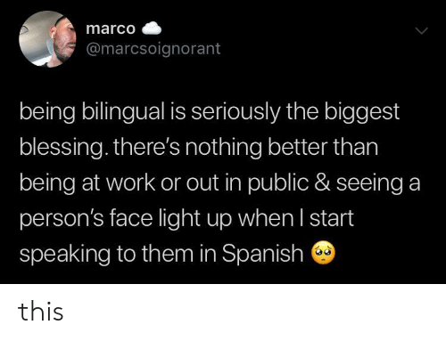 Marco: marco  @marcsoignorant  being bilingual is seriously the biggest  blessing. there's nothing better than  being at work or out in public & seeing a  person's face light up when I start  speaking to them in Spanish this