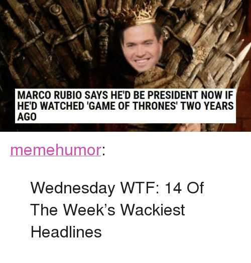"Game of Thrones, Tumblr, and Wtf: MARCO RUBIO SAYS HE'D BE PRESIDENT NOW IF  HE'D WATCHED 'GAME OF THRONES' TWO YEARS  AGO <p><a href=""http://memehumor.net/post/166089093066/wednesday-wtf-14-of-the-weeks-wackiest-headlines"" class=""tumblr_blog"">memehumor</a>:</p>  <blockquote><p>Wednesday WTF: 14 Of The Week's Wackiest Headlines</p></blockquote>"
