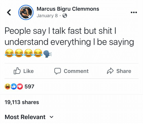 Shit, Fast, and Comment: Marcus Bigru Clemmons  January 8  People say I talk fast but shit    understand everything I be saying  Like  Share  Comment  eD597  19,113 shares  Most Relevant