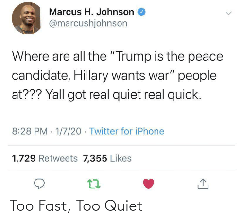 "likes: Marcus H. Johnson  @marcushjohnson  Where are all the ""Trump is the peace  candidate, Hillary wants war"" people  at??? Yall got real quiet real quick.  8:28 PM 1/7/20 - Twitter for iPhone  1,729 Retweets 7,355 Likes Too Fast, Too Quiet"