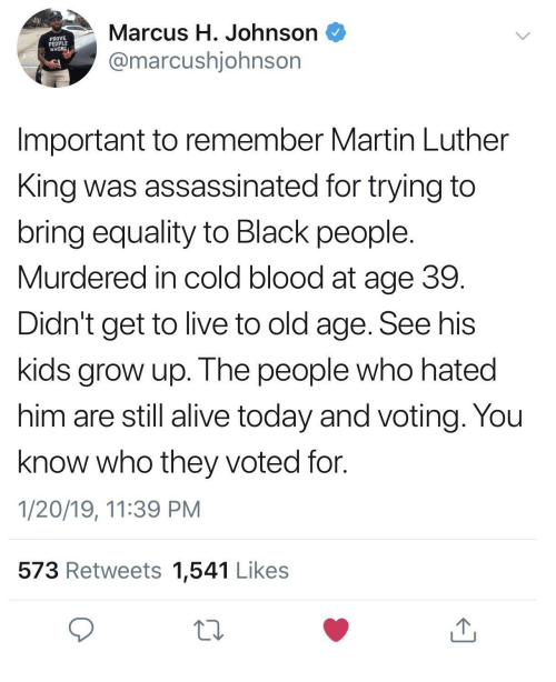 old age: Marcus H. Johnson  @marcushjohnsor  PROVE  PEOPLE  WRON  Important to remember Martin Luther  King was assassinated for trying to  bring equality to Black people  Murdered in cold blood at age 39  Didn't get to live to old age. See his  kids grow up. The people who hated  him are still alive today and voting. You  know who they voted for.  1/20/19, 11:39 PM  573 Retweets 1,541 Likes