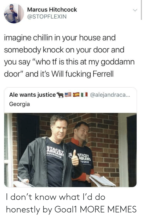 "ferrell: Marcus Hitchcock  @STOPFLEXIN  imagine chillin in your house and  somebody knock on your door and  you say ""who tf is this at my goddamn  door"" and it's Will fucking Ferrell  Ale wants justicey,髫口11 @alejandraca..  Georgia  RE  Gov  STA  BRANS I don't know what I'd do honestly by Goal1 MORE MEMES"