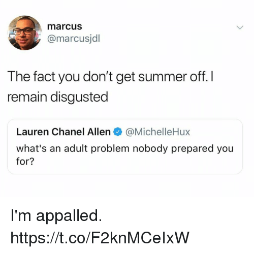 appalled: marcus  @marcusjdl  The fact you don't get summer off. l  remain disgusted  Lauren Chanel Allen@MichelleHux  what's an adult problem nobody prepared you  for? I'm appalled. https://t.co/F2knMCeIxW
