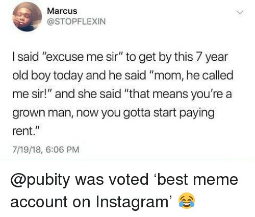 """Instagram, Meme, and Memes: Marcus  @STOPFLEXIN  I said """"excuse me sir"""" to get by this 7 year  old boy today and he said """"mom, he called  me sir!"""" and she said """"that means you're a  grown man, now you gotta start paying  rent.""""  7/19/18, 6:06 PM @pubity was voted 'best meme account on Instagram' 😂"""
