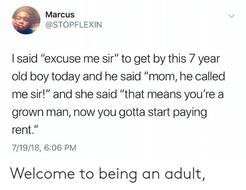 """Being an Adult, Dank, and Today: Marcus  @STOPFLEXIN  I said'""""excuse me sir"""" to get by this 7 year  old boy today and he said """"mom, he called  me sir!"""" and she said """"that means you're a  grown man, now you gotta start paying  rent.""""  7/19/18, 6:06 PM Welcome to being an adult,"""