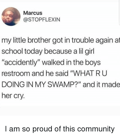 """What R: Marcus  @STOPFLEXIN  my little brother got in trouble again at  school today because a lil girl  """"accidently"""" walked in the boys  restroom and he said """"WHAT R U  DOING IN MY SWAMP?"""" and it made  her cry. I am so proud of this community"""