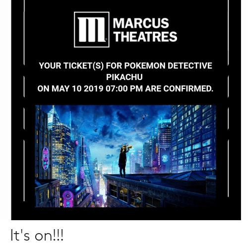 Pikachu, Pokemon, and May: MARCUS  THEATRES  ON MA 10 019 97E  YOUR TICKET(S) FOR POKEMON DETECTIVE  PIKACHU  ON MAY 10 2019 07:00 PM ARE CONFIRMED It's on!!!