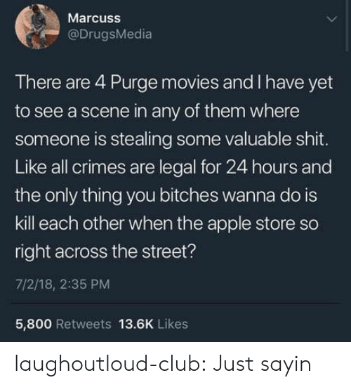 Apple Store: Marcuss  @DrugsMedia  There are 4 Purge movies and I have yet  to see a scene in any of them where  someone is stealing some valuable shit.  Like all crimes are legal for 24 hours and  the only thing you bitches wanna do is  kill each other when the apple store so  right across the street?  7/2/18, 2:35 PM  5,800 Retweets 13.6K Likes laughoutloud-club:  Just sayin
