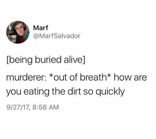 Alive, How, and Buried: Marf  @MarfSalvador  being buried alive]  murderer: *out of breath* how are  you eating the dirt so quickly  9/27/17, 8:56 AM