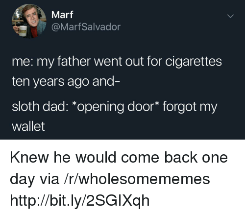 Dad, Http, and Sloth: Marf  @MarfSalvador  me: my father went out for cigarettes  ten years ago and-  sloth dad: *opening door* forgot my  wallet Knew he would come back one day via /r/wholesomememes http://bit.ly/2SGIXqh
