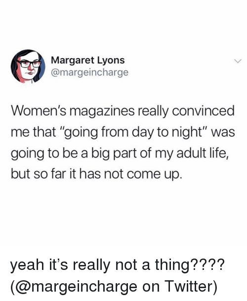 """Life, Memes, and Twitter: Margaret Lyons  @margeincharge  Women's magazines really convinced  me that """"going from day to night"""" was  going to be a big part of my adult life,  but so far it has not come up. yeah it's really not a thing???? (@margeincharge on Twitter)"""
