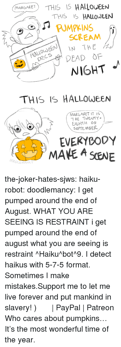 Halloween, Joker, and Scream: MARGARET  THIS IS HALOEEN  PUMPKINS  EN IN THE  DEAD OF  SCREAM  od  NIGHT   THIS IS HALLOWEEN  MARGARET IT IS  THE TWENTY  SEPTEMBER  EVEKYBODY  MANE A SENE  Do the-joker-hates-sjws:  haiku-robot: doodlemancy: I get pumped around the end of August. WHAT YOU ARE SEEING IS RESTRAINT  i get pumped around the end of august what you are seeing is restraint ^Haiku^bot^9. I detect haikus with 5-7-5 format. Sometimes I make mistakes.Support me to let me live forever and put mankind in slavery! づ◕‿◕。)づ  | PayPal | Patreon   Who cares about pumpkins… It's the most wonderful time of the year.