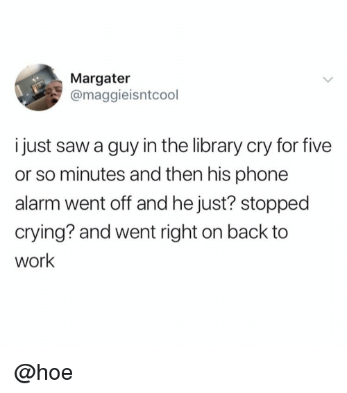 Crying, Hoe, and Memes: Margater  @maggieisntcool  i just saw a guy in the library cry for five  or so minutes and then his phone  alarm went off and he just? stopped  crying? and went right on back to  work @hoe