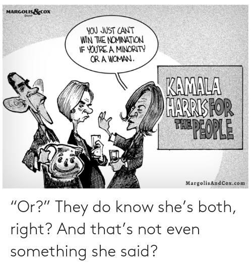 """kamala: MARGOLIS&COx  Ot019  YOU JUST CAN'T  WIN THE NOMINATION  IF YOU'RE A MINORITY  OR A WOMAN.  KAMALA  HARRIS FOR  THEPEOPLE  MargolisAndCox.com """"Or?"""" They do know she's both, right? And that's not even something she said?"""