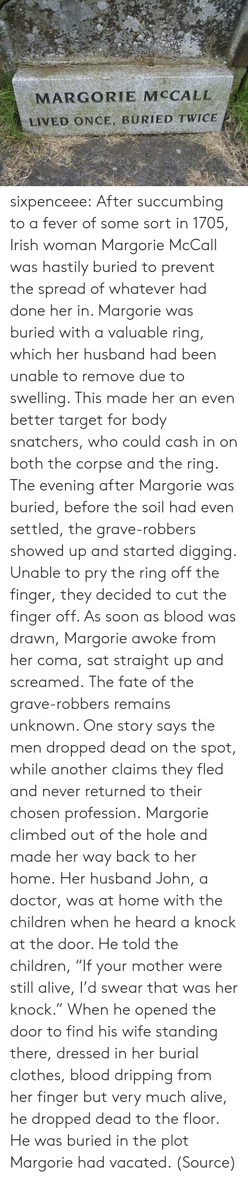 "coma: MARGORIE MCCALL  LIVED ONCE, BURIED TWICE sixpenceee:  After succumbing to a fever of some sort in 1705, Irish woman Margorie McCall was hastily buried to prevent the spread of whatever had done her in. Margorie was buried with a valuable ring, which her husband had been unable to remove due to swelling. This made her an even better target for body snatchers, who could cash in on both the corpse and the ring. The evening after Margorie was buried, before the soil had even settled, the grave-robbers showed up and started digging. Unable to pry the ring off the finger, they decided to cut the finger off. As soon as blood was drawn, Margorie awoke from her coma, sat straight up and screamed. The fate of the grave-robbers remains unknown. One story says the men dropped dead on the spot, while another claims they fled and never returned to their chosen profession. Margorie climbed out of the hole and made her way back to her home. Her husband John, a doctor, was at home with the children when he heard a knock at the door. He told the children, ""If your mother were still alive, I'd swear that was her knock."" When he opened the door to find his wife standing there, dressed in her burial clothes, blood dripping from her finger but very much alive, he dropped dead to the floor. He was buried in the plot Margorie had vacated. (Source)"