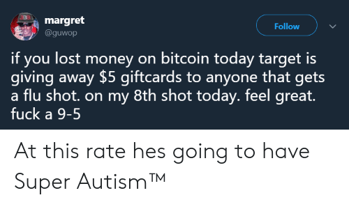 Bitcoin: margret  @guwop  Follow  if you lost money on bitcoin today target is  giving away $5 giftcards to anyone that gets  a flu shot. on my 8th shot today. feel great.  fuck a 9-5 At this rate hes going to have Super Autism™