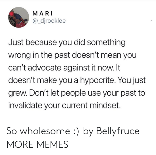 Dank, Memes, and Target: MARI  @_djrocklee  Just because you did something  wrong in the past doesn't mean you  can't advocate against it now. It  doesn't make you a hypocrite. You just  grew. Don't let people use your past to  invalidate your current mindset. So wholesome :) by Bellyfruce MORE MEMES