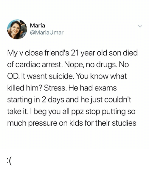 Drugs, Friends, and Memes: Maria  @MariaUmar  My v close friend's 21 year old son died  of cardiac arrest. Nope, no drugs. No  OD. It wasnt suicide. You know what  killed him? Stress. He had exams  starting in 2 days and he just couldn't  take it. I beg you all ppz stop putting so  much pressure on kids for their studies :(