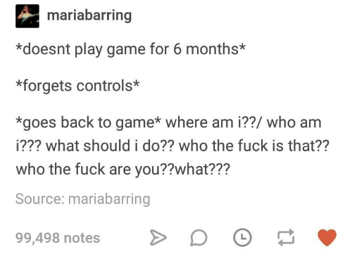 Who Am I, Fuck, and Game: mariabarring  *doesnt play game for 6 months*  *forgets controls*  *goes back to game* where am i??/ who am  i??? what should i do?? who the fuck is that??  who the fuck are you??what???  Source: mariabarring  99,498 notes D