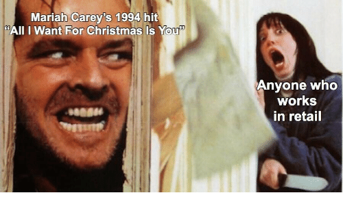 "Christmas, Retail, and Who: Mariah Carey's 1994 hit  ""AIl I Want For Christmas Is You  Anyone who  works  in retail"