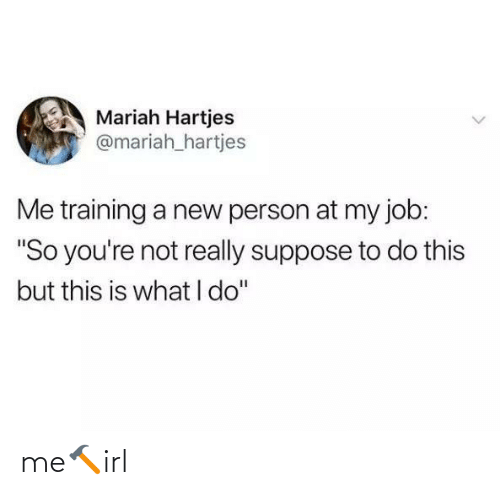 "training: Mariah Hartjes  @mariah_hartjes  Me training a new person at my job:  ""So you're not really suppose to do this  but this is what I do"" me🔨irl"