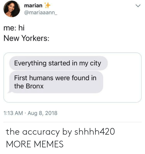 Foundly: marian  @mariaaann_  me: hi  New Yorkers:  Everything started in my city  First humans were found in  the Bronx  1:13 AM Aug 8, 2018 the accuracy by shhhh420 MORE MEMES