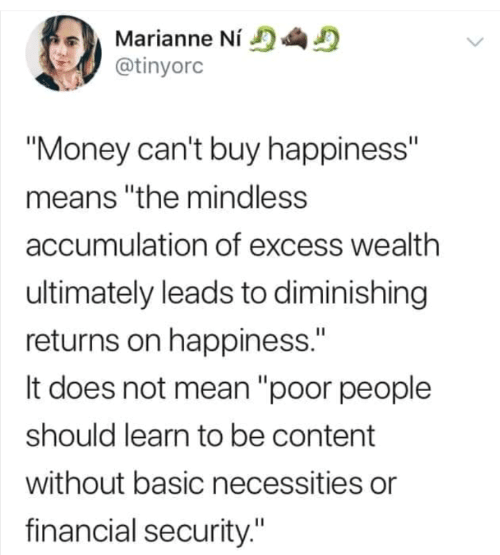 "Happiness: Marianne Ní  @tinyorc  ""Money can't buy happiness""  means ""the mindless  accumulation of excess wealth  ultimately leads to diminishing  returns on happiness.""  It does not mean ""poor people  should learn to be content  without basic necessities or  financial security."""