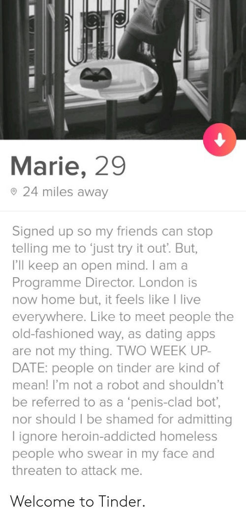 shamed: Marie, 29  o 24 miles away  Signed up so my friends can stop  telling me to just try it out. But,  I'll keep an open mind. I am a  Programme Director. London is  now home but, it feels like I live  everywhere. Like to meet people the  old-fashioned way, as dating apps  are not my thing. TWO WEEK UP  DATE: people on tinder are kind of  mean! I'm not a robot and shouldn't  be referred to as a 'penis-clad bot,  nor should I be shamed for admitting  lignore heroin-addicted homeless  people who swear in my face and  threaten to attack me. Welcome to Tinder.