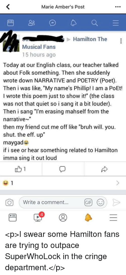 """Bruh, Gif, and Teacher: Marie Amber's Post  Hamilton The  Musical Fans  15 hours ago  Today at our English class, our teacher talked  about Folk something. Then she suddenly  wrote down NARRATIVE and POETRY (Poet)  Then i was like, """"My name's Phillip! I am a PoEt!  I wrote this poem just to show it!"""" (the class  was not that quiet so i sang it a bit louder)  Then i sang """"I'm erasing mahself from the  narrative""""  then my friend cut me off like """"bruh will. you.  shut. the eff. up""""  maygad  if i see or hear something related to Hamilton  imma sing it out loud  O  Write a comment...  GIF  4 <p>I swear some Hamilton fans are trying to outpace SuperWhoLock in the cringe department.</p>"""