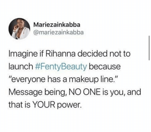 "Makeup: Mariezainkabba  @mariezainkabba  Imagine if Rihanna decided not to  launch #FentyBeauty because  ""everyone has a makeup line.""  Message being, NO ONE is you, and  that is YOUR power."