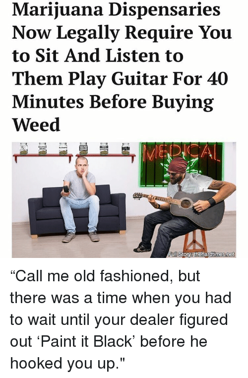 "Memes, Guitar, and Paint: Marijuana Dispensaries  Now Legally Require You  to Sit And Listen to  Them Play Guitar For 40  Minutes Before Buying  Weed  Full Story ""Call me old fashioned, but there was a time when you had to wait until your dealer figured out 'Paint it Black' before he hooked you up."""