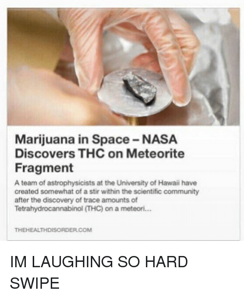 meteorite: Marijuana in Space-NASA  Discovers THC on Meteorite  Fragment  A team of astrophysicists at the University of Hawaii have  created somewhat of astir within the scientific community  after the discovery of trace amounts of  Tetrahydrocannabinol THC) on a meteori...  THEHEALTHDISORDER.COM IM LAUGHING SO HARD SWIPE