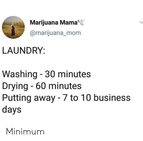 60 minutes: Marijuana Mama  @marijuana_mom  LAUNDRY:  Washing - 30 minutes  Drying - 60 minutes  Putting away - 7 to 10 business  days Minimum